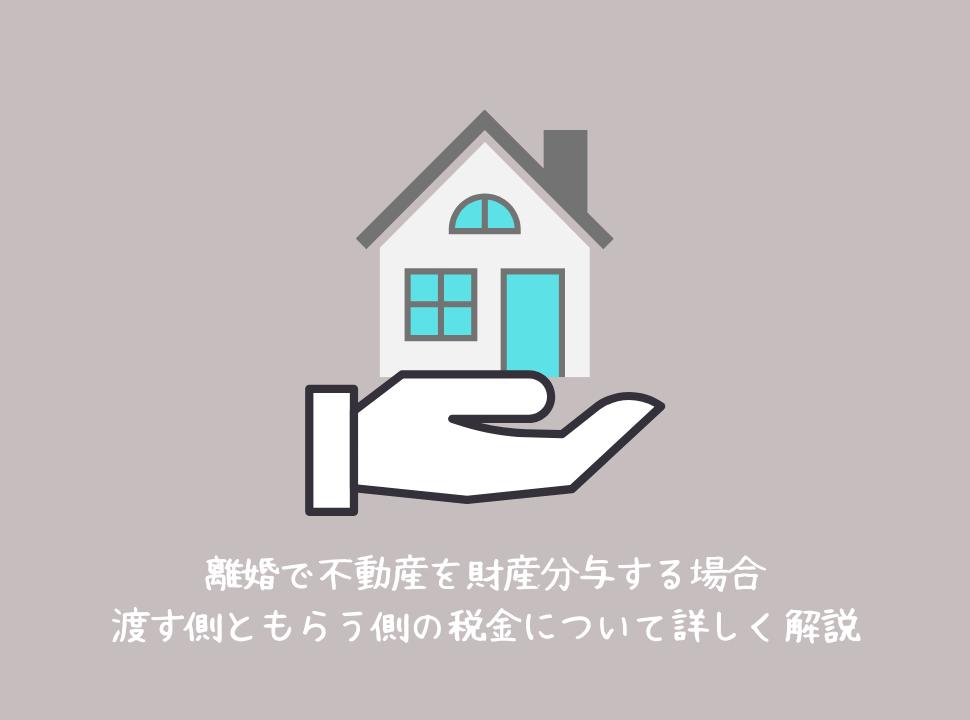 離婚で不動産を財産分与する場合|渡す側ともらう側の税金について詳しく解説